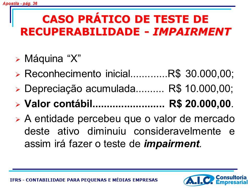 CASO PRÁTICO DE TESTE DE RECUPERABILIDADE - IMPAIRMENT Máquina X Reconhecimento inicial.............R$ 30.000,00; Depreciação acumulada.......... R$ 1