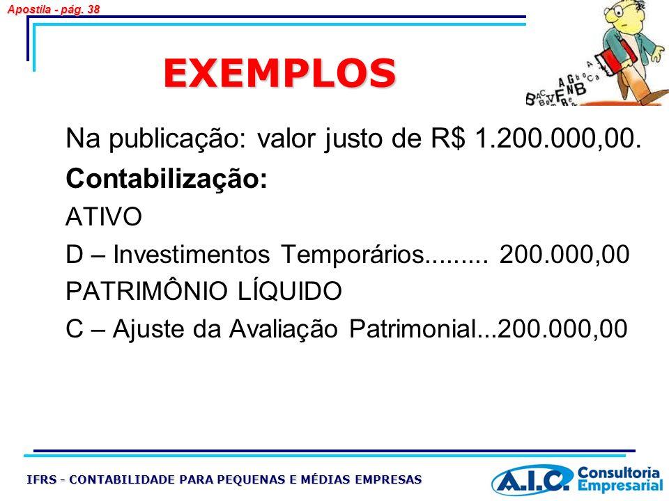 EXEMPLOS Na publicação: valor justo de R$ 1.200.000,00. Contabilização: ATIVO D – Investimentos Temporários......... 200.000,00 PATRIMÔNIO LÍQUIDO C –