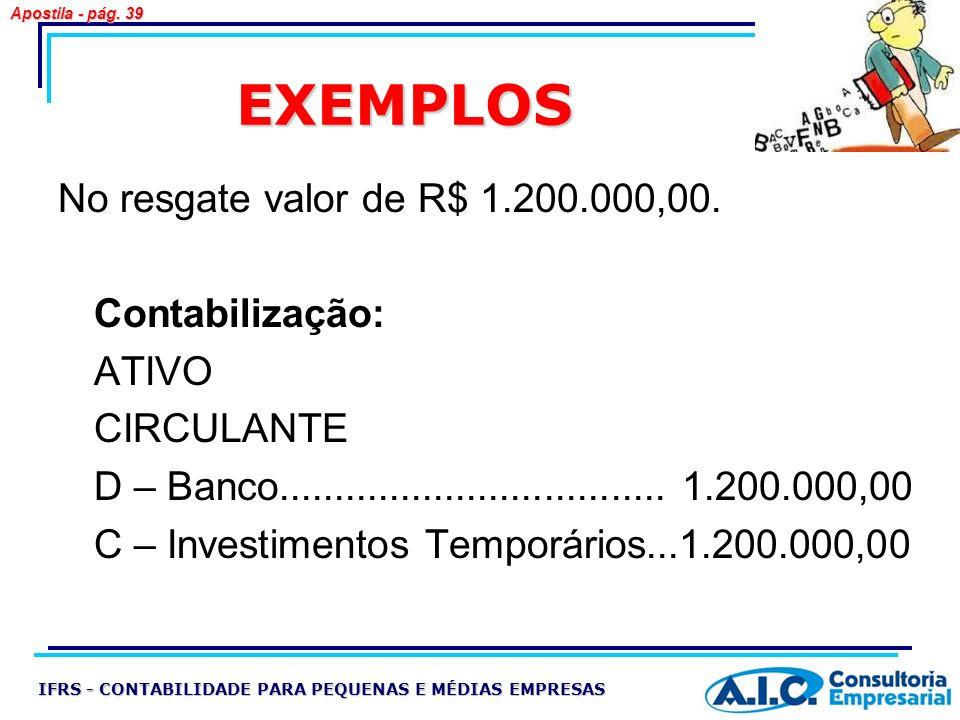 EXEMPLOS No resgate valor de R$ 1.200.000,00. Contabilização: ATIVO CIRCULANTE D – Banco................................... 1.200.000,00 C – Investime