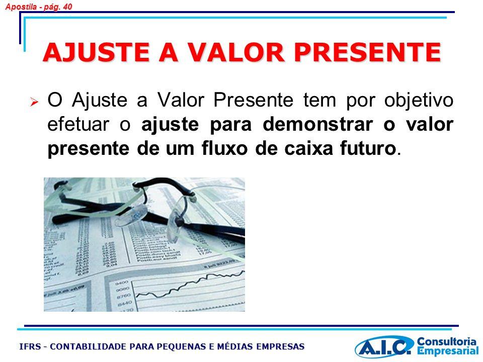 AJUSTE A VALOR PRESENTE O Ajuste a Valor Presente tem por objetivo efetuar o ajuste para demonstrar o valor presente de um fluxo de caixa futuro. IFRS