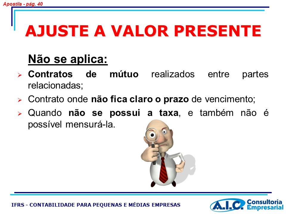 AJUSTE A VALOR PRESENTE Não se aplica: Contratos de mútuo realizados entre partes relacionadas; Contrato onde não fica claro o prazo de vencimento; Qu