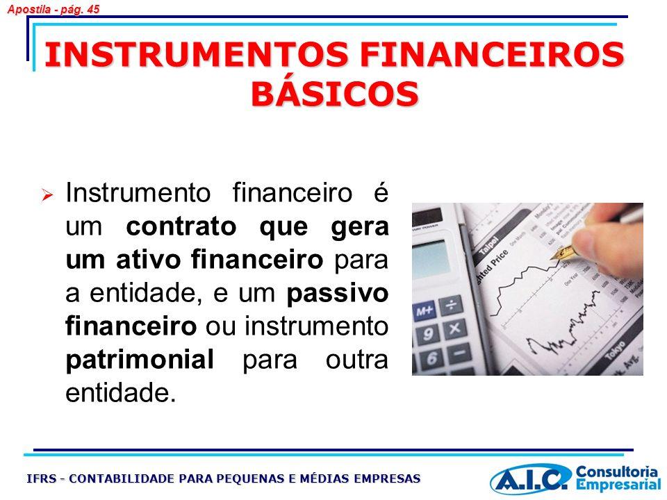INSTRUMENTOS FINANCEIROS BÁSICOS Instrumento financeiro é um contrato que gera um ativo financeiro para a entidade, e um passivo financeiro ou instrum