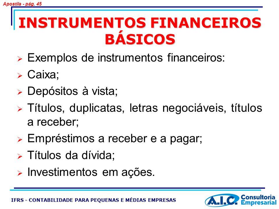 INSTRUMENTOS FINANCEIROS BÁSICOS Exemplos de instrumentos financeiros: Caixa; Depósitos à vista; Títulos, duplicatas, letras negociáveis, títulos a re