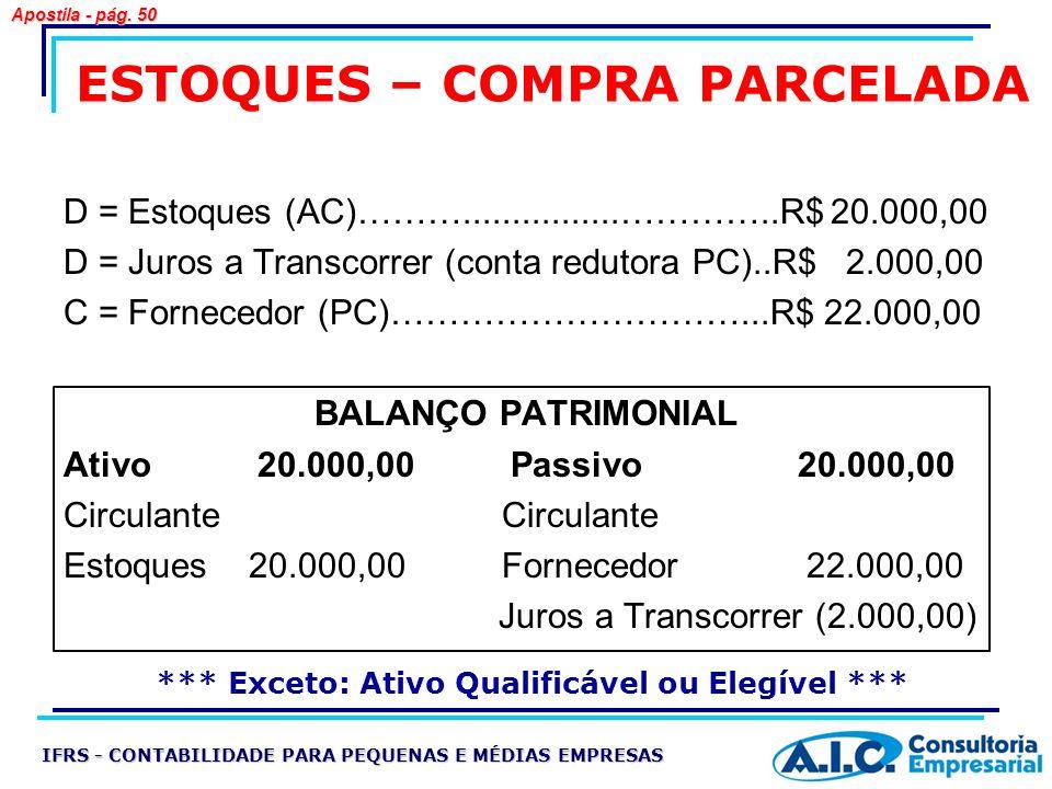 ESTOQUES – COMPRA PARCELADA D = Estoques (AC)………................…………..R$ 20.000,00 D = Juros a Transcorrer (conta redutora PC)..R$ 2.000,00 C = Fornec