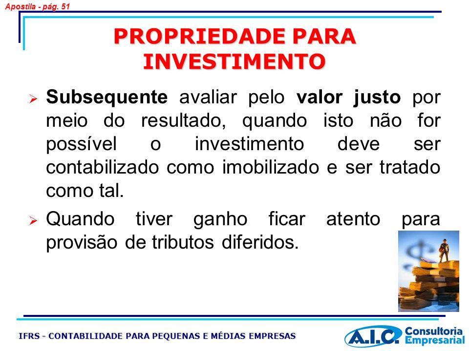 PROPRIEDADE PARA INVESTIMENTO Subsequente avaliar pelo valor justo por meio do resultado, quando isto não for possível o investimento deve ser contabi