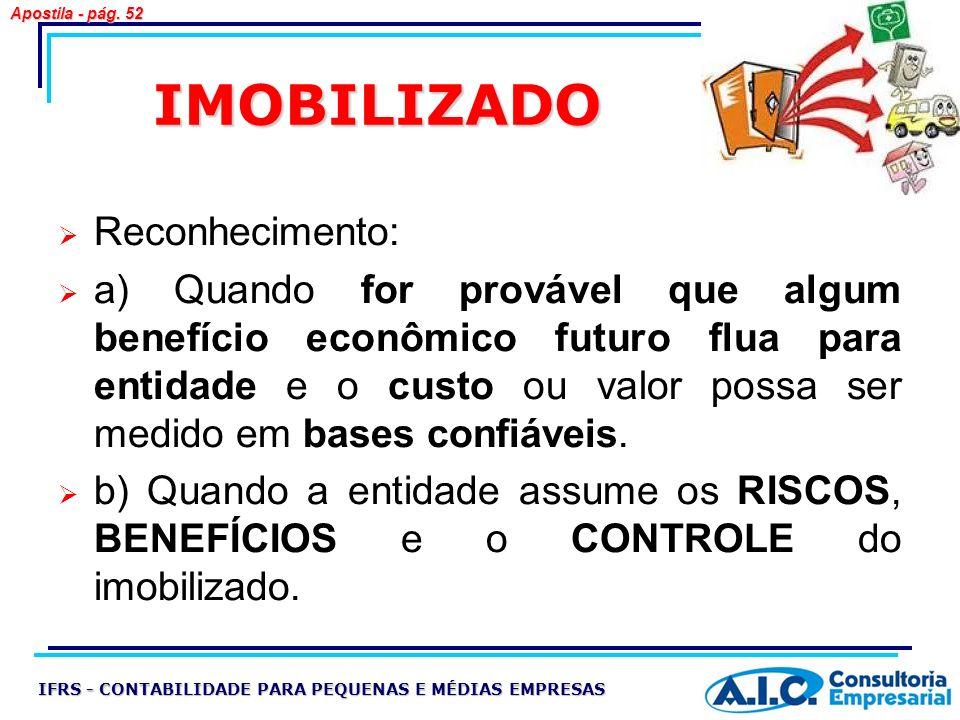 IMOBILIZADO IFRS - CONTABILIDADE PARA PEQUENAS E MÉDIAS EMPRESAS Apostila - pág. 52 Reconhecimento: a) Quando for provável que algum benefício econômi