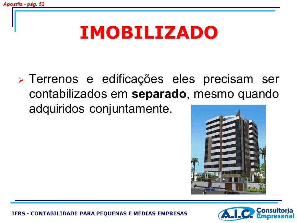 IMOBILIZADO Terrenos e edificações eles precisam ser contabilizados em separado, mesmo quando adquiridos conjuntamente. IFRS - CONTABILIDADE PARA PEQU