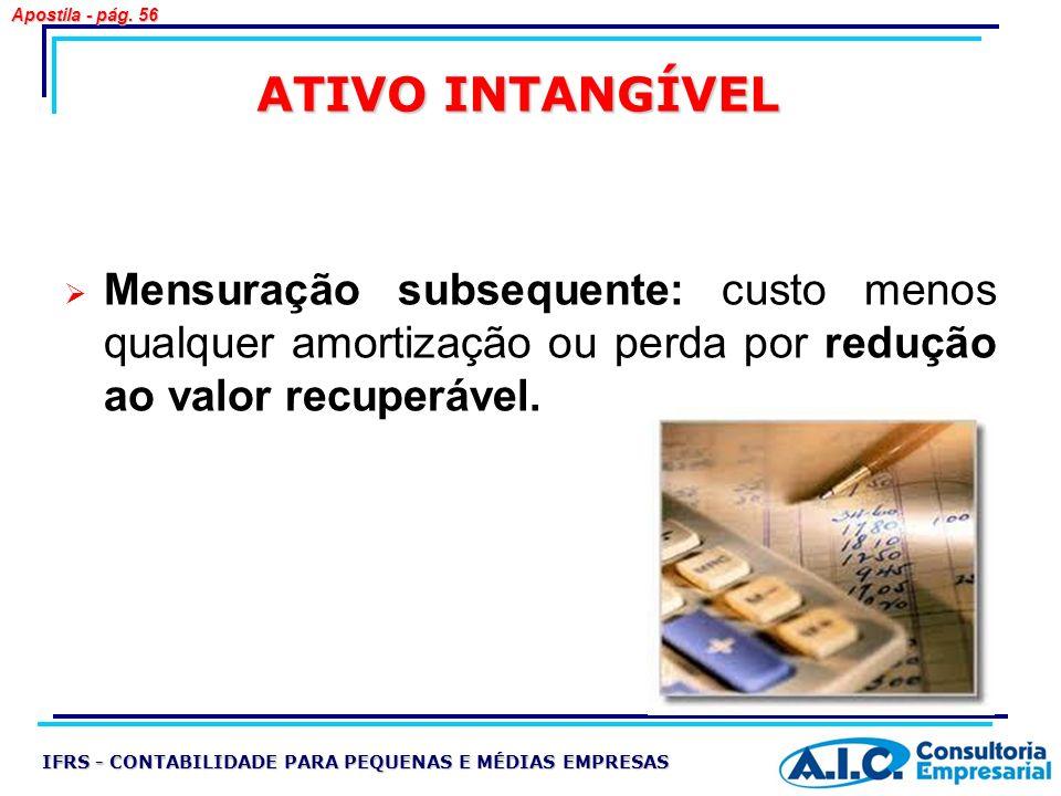 ATIVO INTANGÍVEL Mensuração subsequente: custo menos qualquer amortização ou perda por redução ao valor recuperável. IFRS - CONTABILIDADE PARA PEQUENA