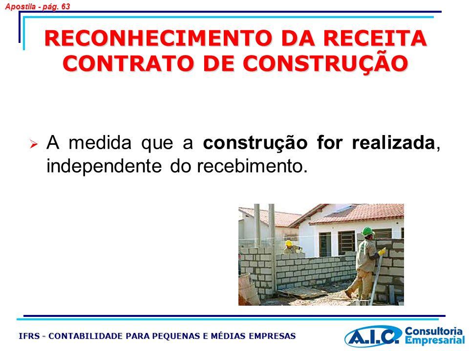 RECONHECIMENTO DA RECEITA CONTRATO DE CONSTRUÇÃO A medida que a construção for realizada, independente do recebimento. IFRS - CONTABILIDADE PARA PEQUE