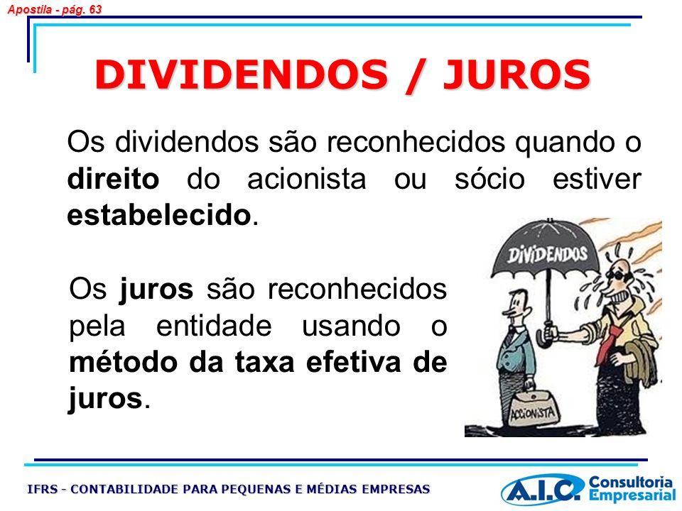 DIVIDENDOS / JUROS Os dividendos são reconhecidos quando o direito do acionista ou sócio estiver estabelecido. IFRS - CONTABILIDADE PARA PEQUENAS E MÉ
