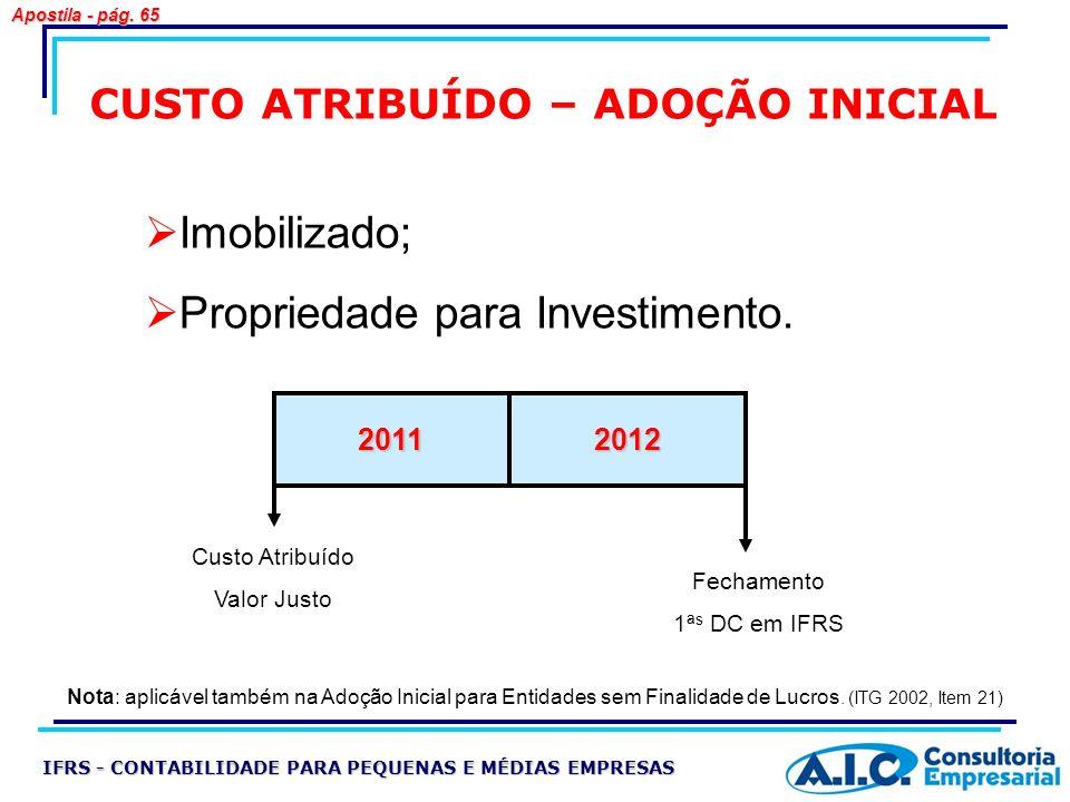 Imobilizado; Propriedade para Investimento. 20112012 CUSTO ATRIBUÍDO – ADOÇÃO INICIAL Custo Atribuído Valor Justo Fechamento 1ª s DC em IFRS IFRS - CO