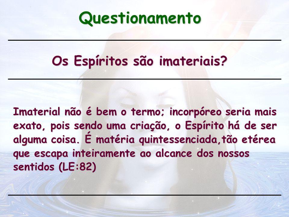 Questionamento Os Espíritos são imateriais? Imaterial não é bem o termo; incorpóreo seria mais exato, pois sendo uma criação, o Espírito há de ser alg