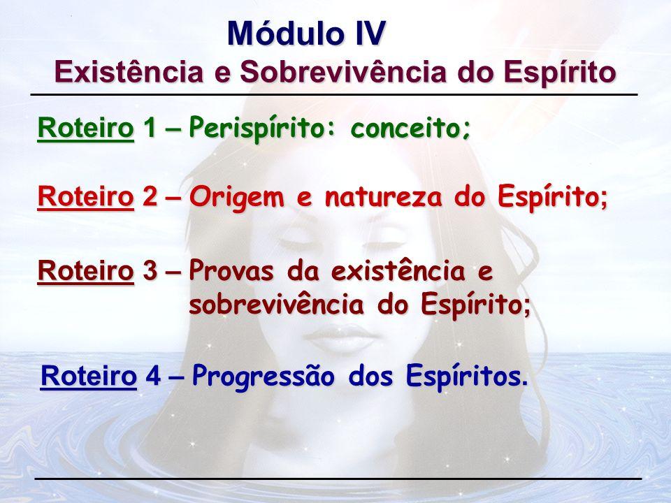 Roteiro 1 – Perispírito: conceito; Módulo IV Roteiro 2 – Origem e natureza do Espírito; Roteiro 3 – Provas da existência e sobrevivência do Espírito ;