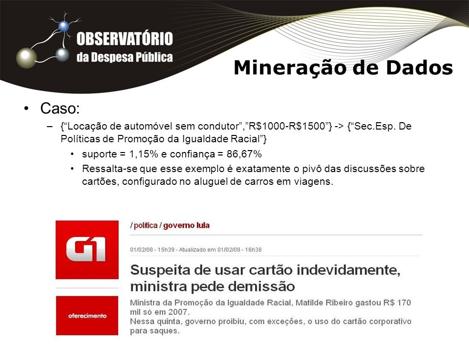 Mineração de Dados Caso: –{Locação de automóvel sem condutor,R$1000-R$1500} -> {Sec.Esp. De Políticas de Promoção da Igualdade Racial} suporte = 1,15%