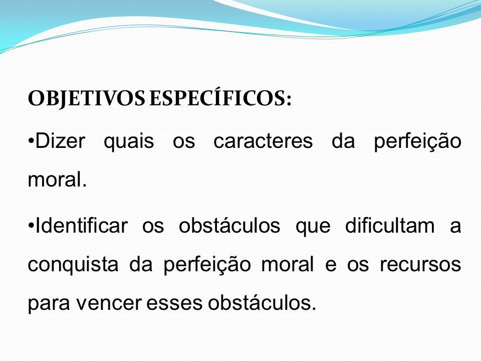 OBJETIVOS ESPECÍFICOS: Dizer quais os caracteres da perfeição moral. Identificar os obstáculos que dificultam a conquista da perfeição moral e os recu