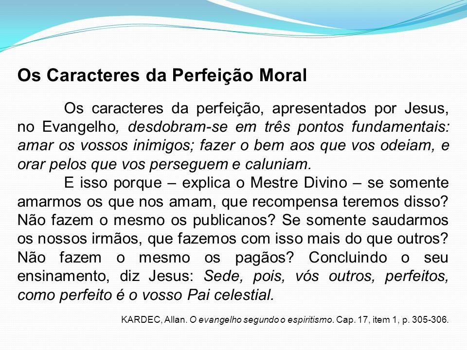 Os Caracteres da Perfeição Moral Os caracteres da perfeição, apresentados por Jesus, no Evangelho, desdobram-se em três pontos fundamentais: amar os v