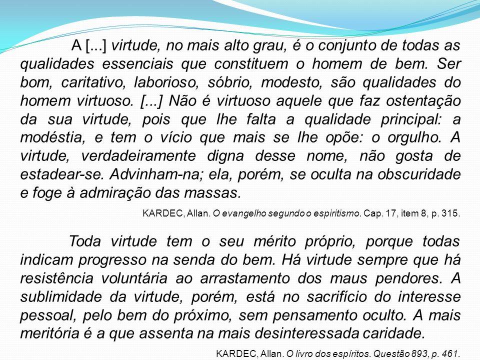 A [...] virtude, no mais alto grau, é o conjunto de todas as qualidades essenciais que constituem o homem de bem. Ser bom, caritativo, laborioso, sóbr