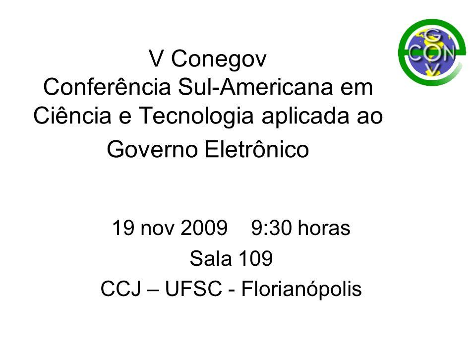V Conegov Conferência Sul-Americana em Ciência e Tecnologia aplicada ao Governo Eletrônico 19 nov 2009 9:30 horas Sala 109 CCJ – UFSC - Florianópolis