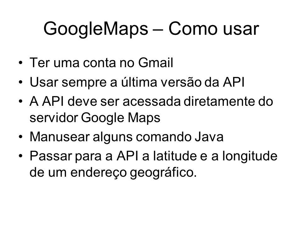 GoogleMaps – Como usar Ter uma conta no Gmail Usar sempre a última versão da API A API deve ser acessada diretamente do servidor Google Maps Manusear alguns comando Java Passar para a API a latitude e a longitude de um endereço geográfico.
