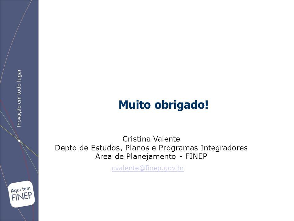 Muito obrigado! Cristina Valente Depto de Estudos, Planos e Programas Integradores Área de Planejamento - FINEP cvalente@finep.gov.br
