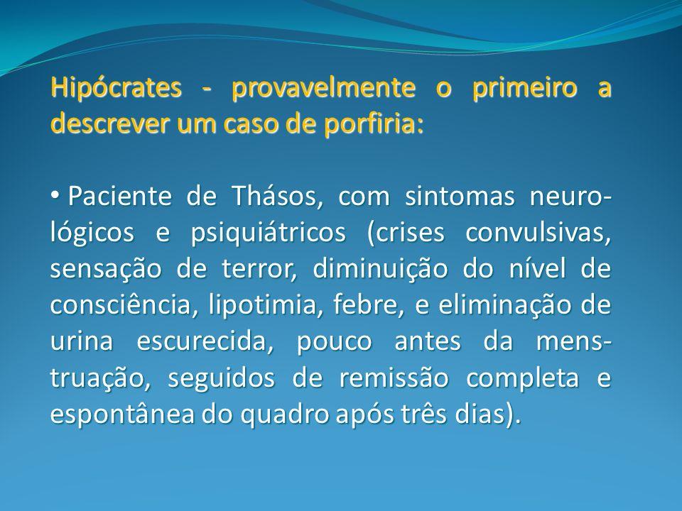 Hipócrates - provavelmente o primeiro a descrever um caso de porfiria: Paciente de Thásos, com sintomas neuro- lógicos e psiquiátricos (crises convuls