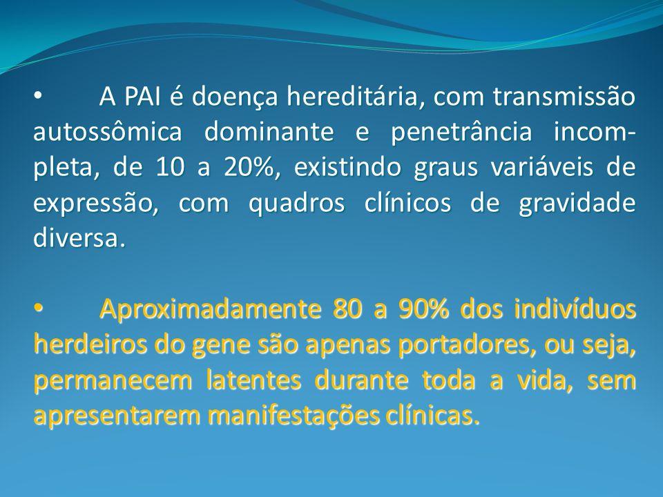 A PAI é doença hereditária, com transmissão autossômica dominante e penetrância incom- pleta, de 10 a 20%, existindo graus variáveis de expressão, com