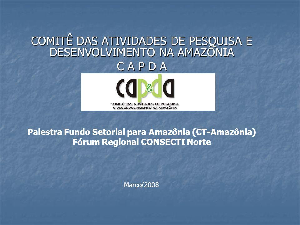 COMITÊ DAS ATIVIDADES DE PESQUISA E DESENVOLVIMENTO NA AMAZÔNIA C A P D A Palestra Fundo Setorial para Amazônia (CT-Amazônia) Fórum Regional CONSECTI