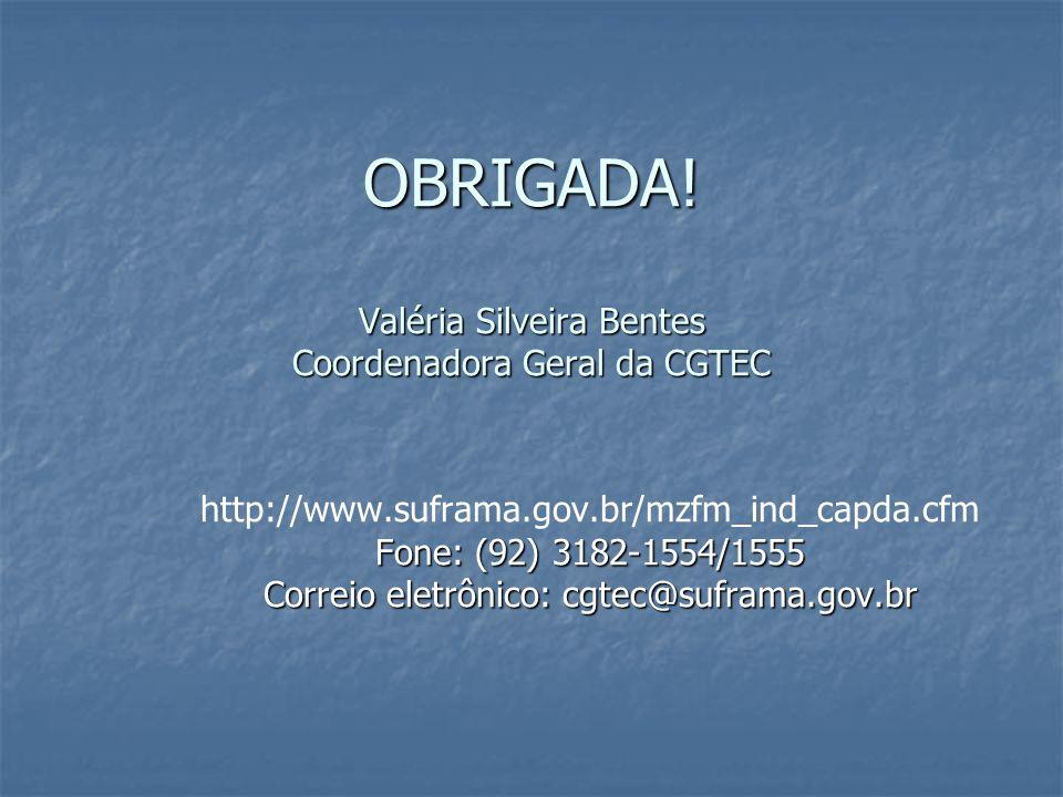 OBRIGADA! Valéria Silveira Bentes Coordenadora Geral da CGTEC http://www.suframa.gov.br/mzfm_ind_capda.cfm Fone: (92) 3182-1554/1555 Correio eletrônic
