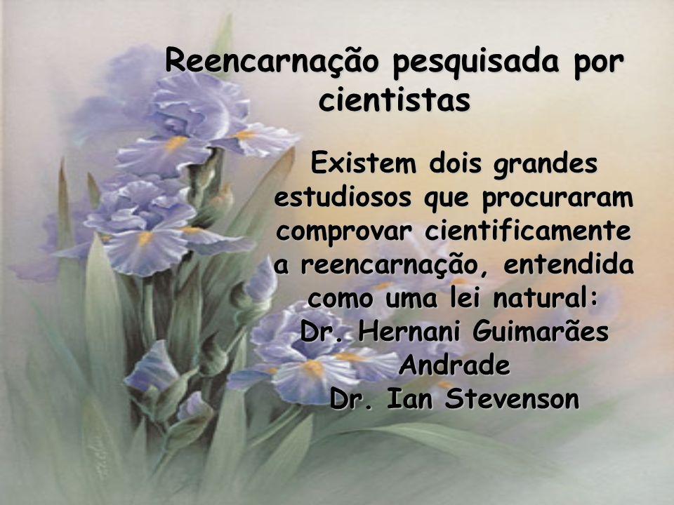 Reencarnação pesquisada por cientistas Existem dois grandes estudiosos que procuraram comprovar cientificamente a reencarnação, entendida como uma lei