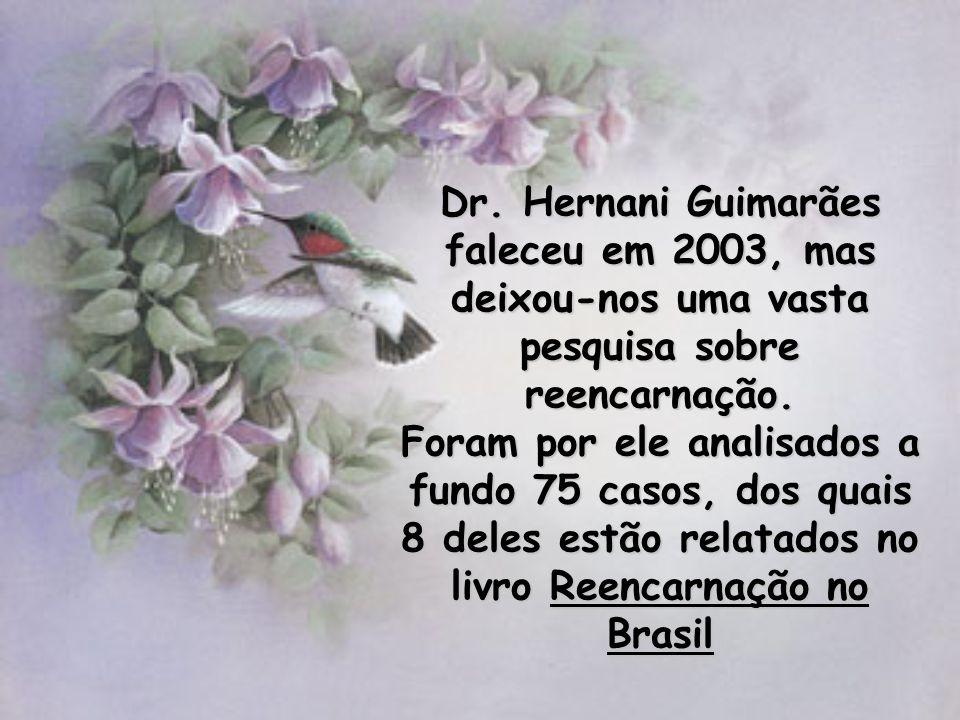Dr. Hernani Guimarães faleceu em 2003, mas deixou-nos uma vasta pesquisa sobre reencarnação. Foram por ele analisados a fundo 75 casos, dos quais 8 de