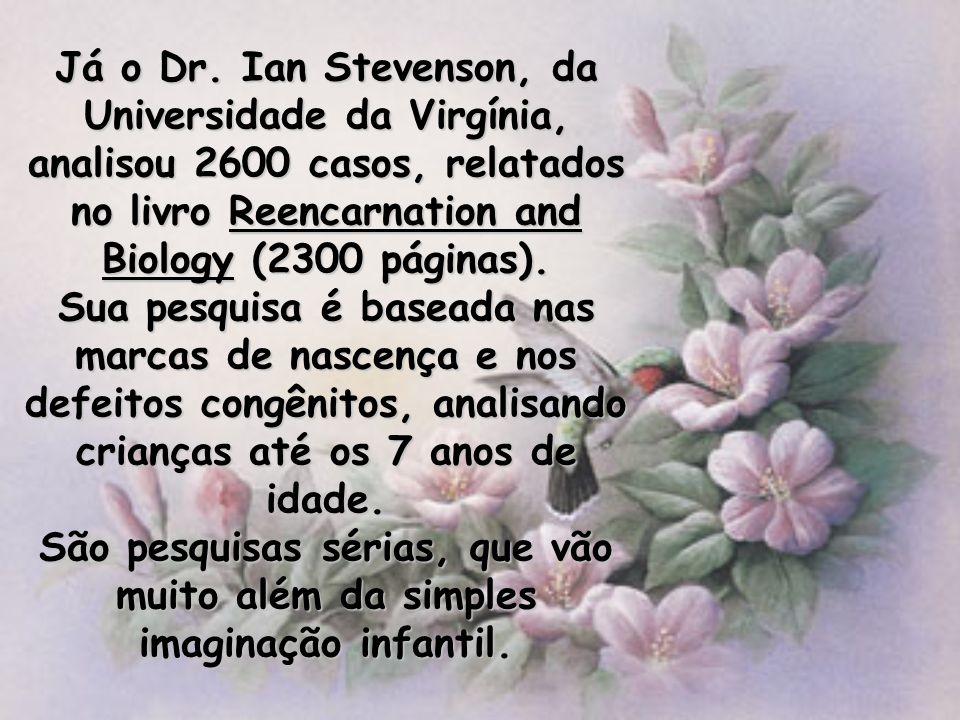 Já o Dr. Ian Stevenson, da Universidade da Virgínia, analisou 2600 casos, relatados no livro Reencarnation and Biology (2300 páginas). Sua pesquisa é