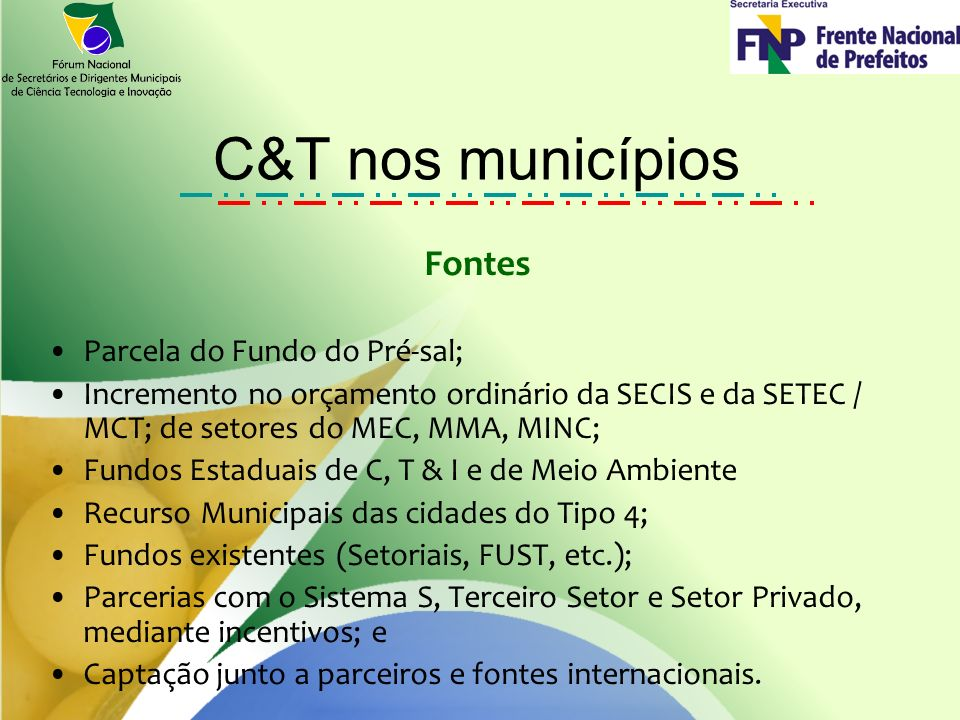 C&T nos municípios Fontes Parcela do Fundo do Pré-sal; Incremento no orçamento ordinário da SECIS e da SETEC / MCT; de setores do MEC, MMA, MINC; Fundos Estaduais de C, T & I e de Meio Ambiente Recurso Municipais das cidades do Tipo 4; Fundos existentes (Setoriais, FUST, etc.); Parcerias com o Sistema S, Terceiro Setor e Setor Privado, mediante incentivos; e Captação junto a parceiros e fontes internacionais.