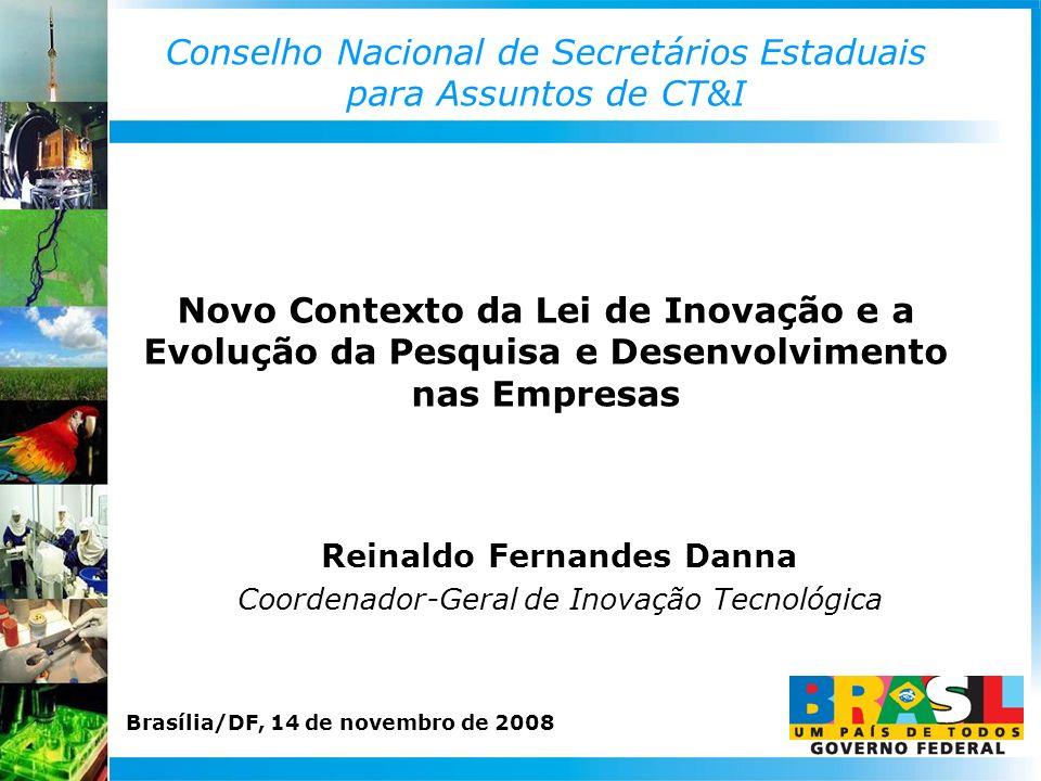 Conselho Nacional de Secretários Estaduais para Assuntos de CT&I Reinaldo Fernandes Danna Coordenador-Geral de Inovação Tecnológica Novo Contexto da Lei de Inovação e a Evolução da Pesquisa e Desenvolvimento nas Empresas Brasília/DF, 14 de novembro de 2008
