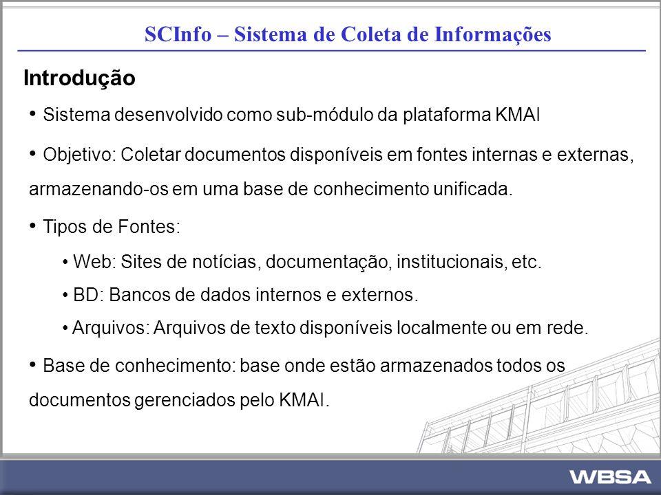 SCInfo – Sistema de Coleta de Informações _________________________________________________________ Introdução Sistema desenvolvido como sub-módulo da plataforma KMAI Objetivo: Coletar documentos disponíveis em fontes internas e externas, armazenando-os em uma base de conhecimento unificada.