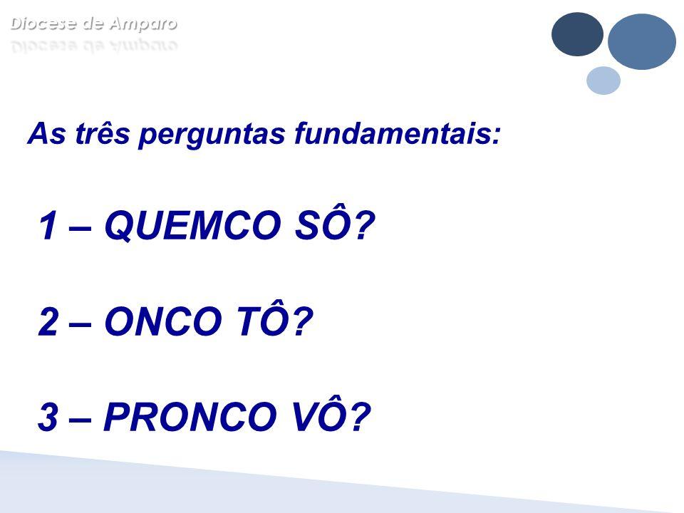 As três perguntas fundamentais: 1 – QUEMCO SÔ? 2 – ONCO TÔ? 3 – PRONCO VÔ?