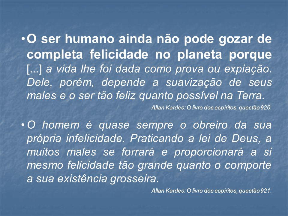 O ser humano ainda não pode gozar de completa felicidade no planeta porque [...] a vida lhe foi dada como prova ou expiação.