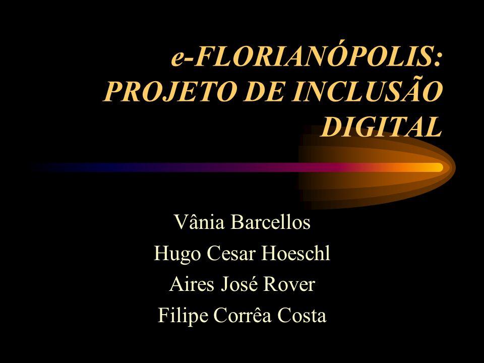e-FLORIANÓPOLIS: PROJETO DE INCLUSÃO DIGITAL Vânia Barcellos Hugo Cesar Hoeschl Aires José Rover Filipe Corrêa Costa