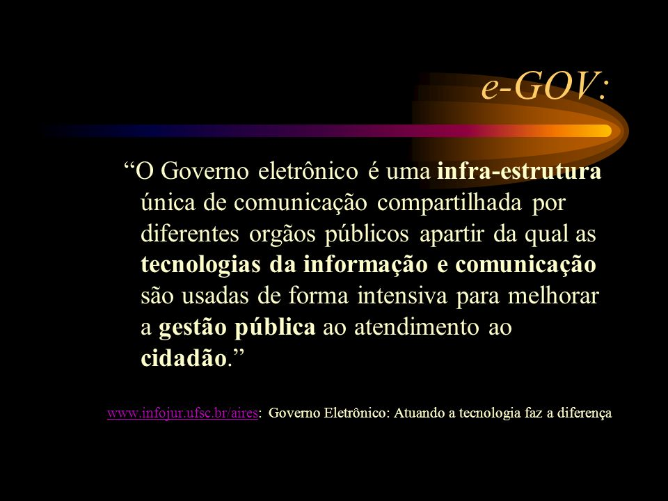 e-GOV: Segundo Hoeschl: Forma de utilizar as tecnologias da informação e das telecomunicações, integradas em rede, a fim de prover serviços e informações para toda a sociedade, a qualquer hora e em qualquer lugar, fortalecendo a democracia.