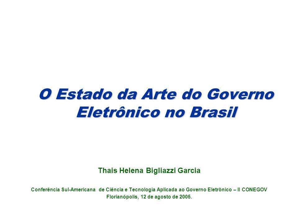 O Estado da Arte do Governo Eletrônico no Brasil Thais Helena Bigliazzi Garcia Conferência Sul-Americana de Ciência e Tecnologia Aplicada ao Governo Eletrônico – II CONEGOV Florianópolis, 12 de agosto de 2005.