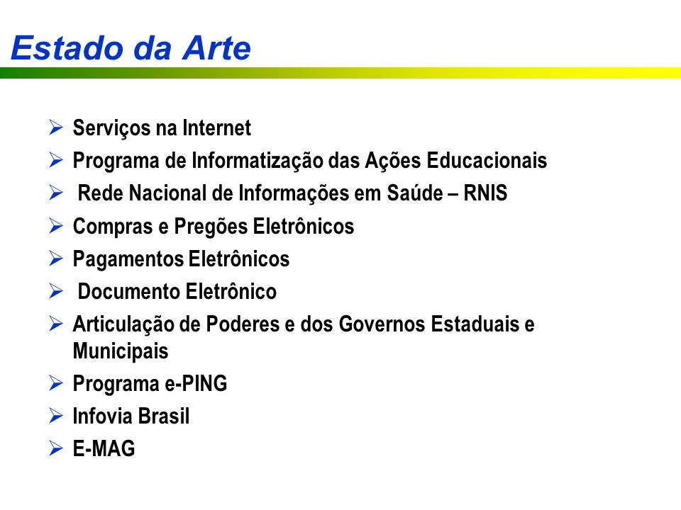 Estado da Arte Serviços na Internet Programa de Informatização das Ações Educacionais Rede Nacional de Informações em Saúde – RNIS Compras e Pregões Eletrônicos Pagamentos Eletrônicos Documento Eletrônico Articulação de Poderes e dos Governos Estaduais e Municipais Programa e-PING Infovia Brasil E-MAG