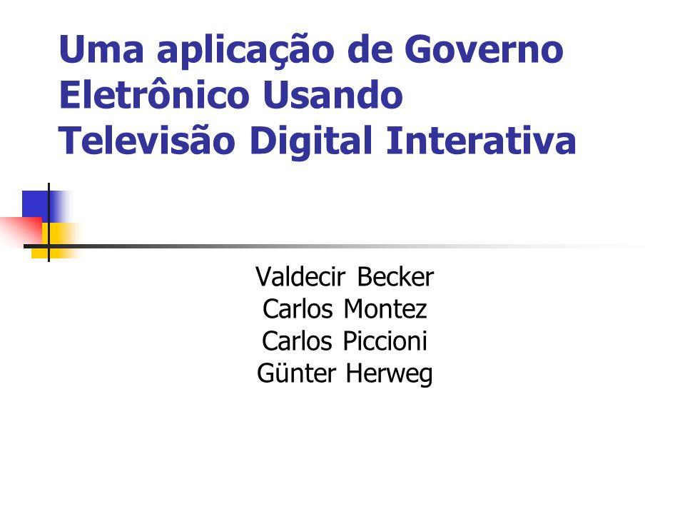 Uma aplicação de Governo Eletrônico Usando Televisão Digital Interativa Valdecir Becker Carlos Montez Carlos Piccioni Günter Herweg