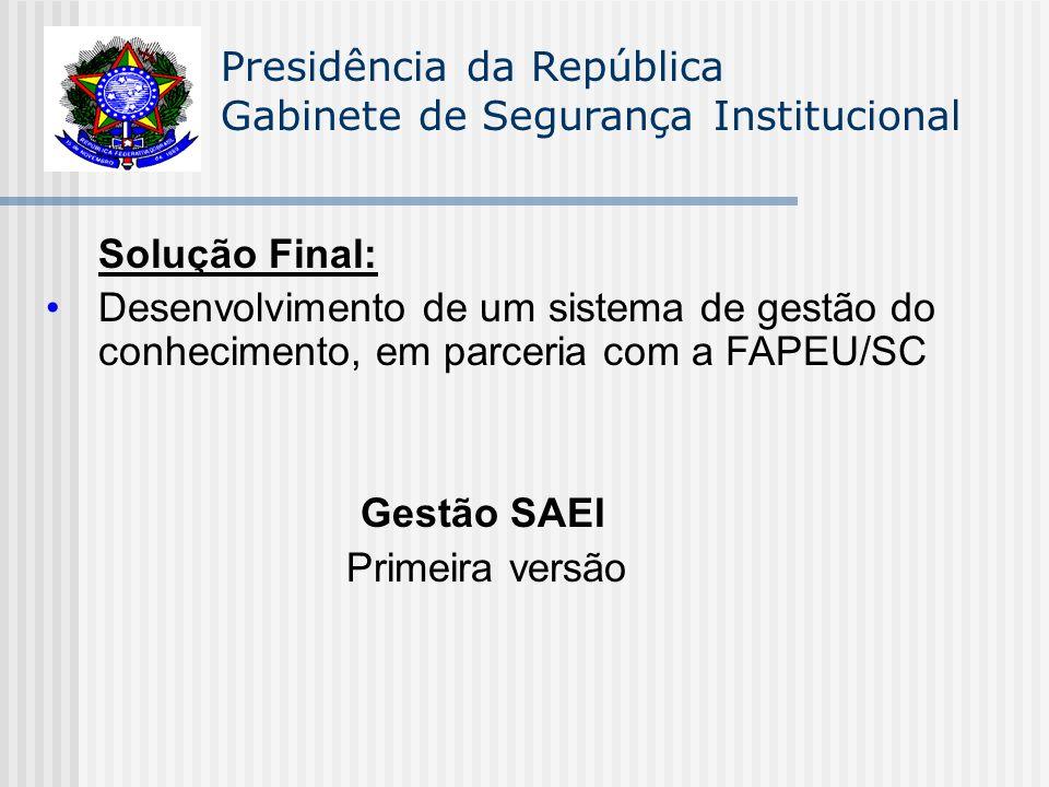 Presidência da República Gabinete de Segurança Institucional Solução Final: Desenvolvimento de um sistema de gestão do conhecimento, em parceria com a FAPEU/SC Gestão SAEI Primeira versão