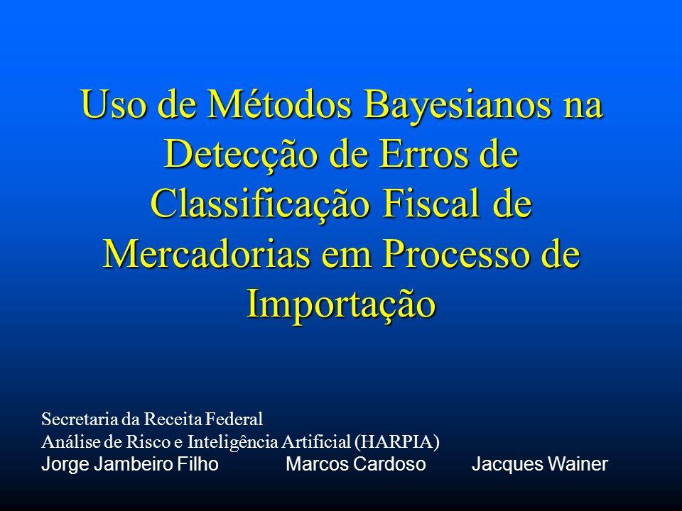 Uso de Métodos Bayesianos na Detecção de Erros de Classificação Fiscal de Mercadorias em Processo de Importação Secretaria da Receita Federal Análise