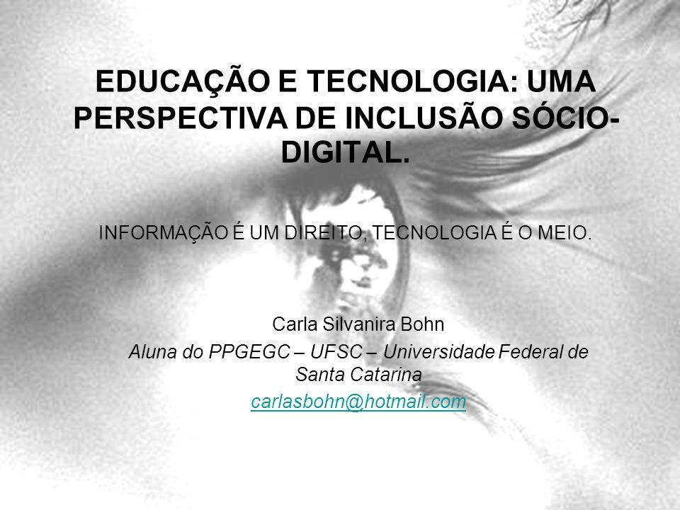 EDUCAÇÃO E TECNOLOGIA: UMA PERSPECTIVA DE INCLUSÃO SÓCIO- DIGITAL. INFORMAÇÃO É UM DIREITO, TECNOLOGIA É O MEIO. Carla Silvanira Bohn Aluna do PPGEGC
