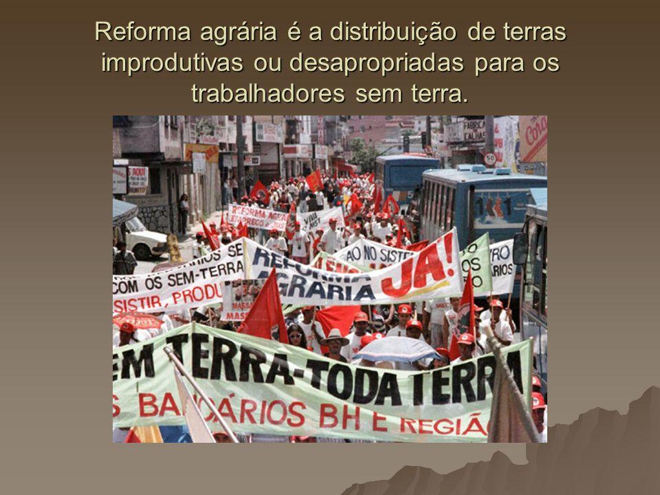 Reforma agrária é a distribuição de terras improdutivas ou desapropriadas para os trabalhadores sem terra.