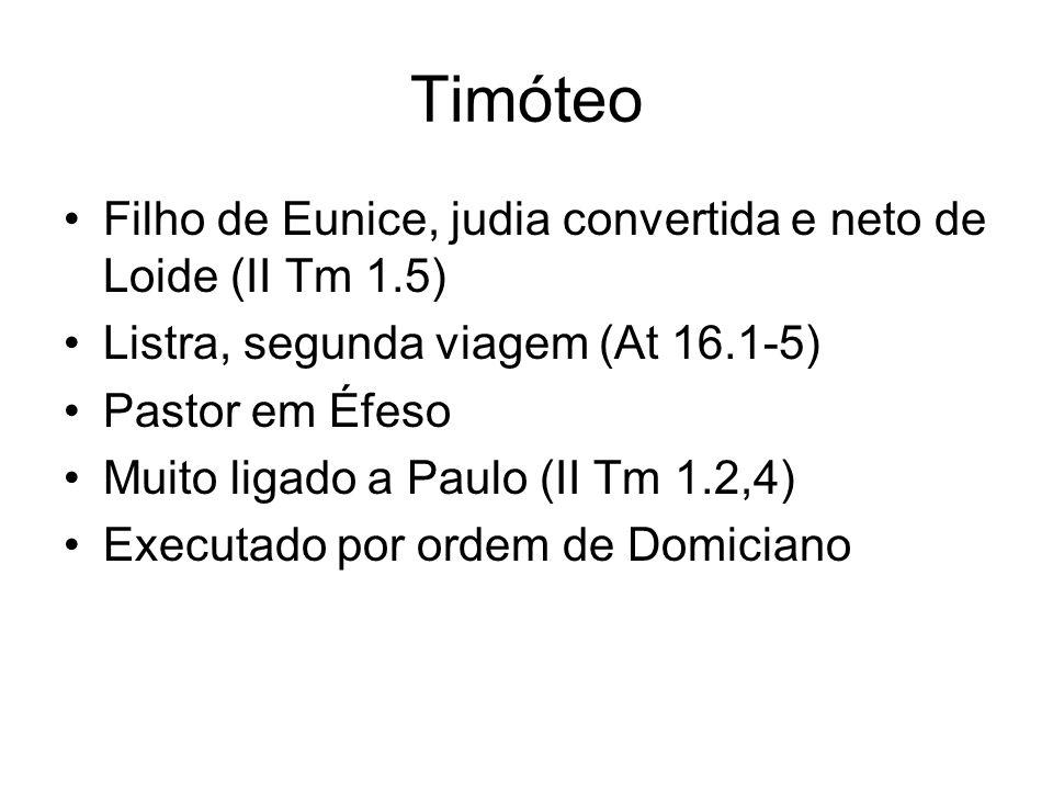 Timóteo Filho de Eunice, judia convertida e neto de Loide (II Tm 1.5) Listra, segunda viagem (At 16.1-5) Pastor em Éfeso Muito ligado a Paulo (II Tm 1
