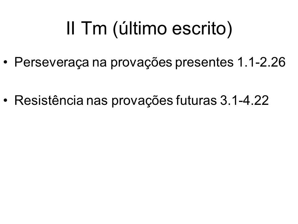 II Tm (último escrito) Perseveraça na provações presentes 1.1-2.26 Resistência nas provações futuras 3.1-4.22