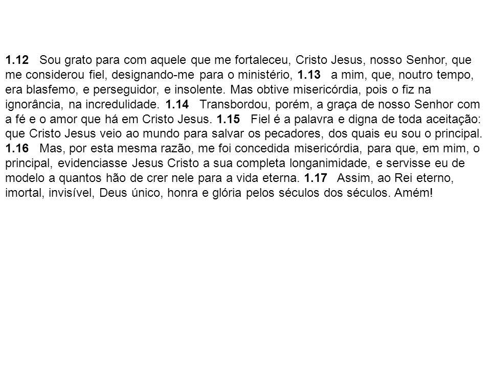 1.12 Sou grato para com aquele que me fortaleceu, Cristo Jesus, nosso Senhor, que me considerou fiel, designando-me para o ministério, 1.13 a mim, que