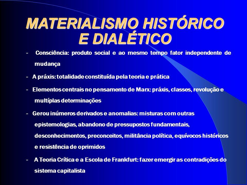MATERIALISMO HISTÓRICO E DIALÉTICO - Consciência: produto social e ao mesmo tempo fator independente de mudança - A práxis: totalidade constituída pel