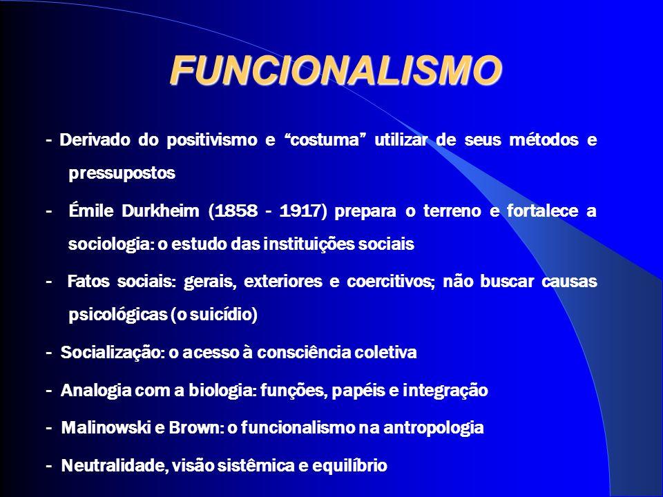 FUNCIONALISMO - Derivado do positivismo e costuma utilizar de seus métodos e pressupostos - Émile Durkheim (1858 - 1917) prepara o terreno e fortalece